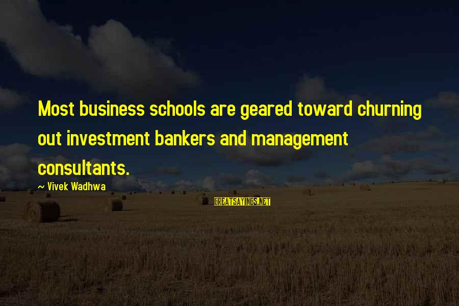 Consultants Sayings By Vivek Wadhwa: Most business schools are geared toward churning out investment bankers and management consultants.