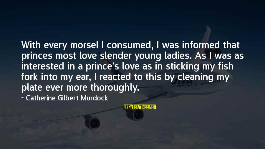 Consumed Love Sayings By Catherine Gilbert Murdock: With every morsel I consumed, I was informed that princes most love slender young ladies.