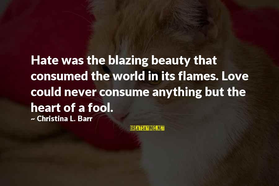 Consumed Love Sayings By Christina L. Barr: Hate was the blazing beauty that consumed the world in its flames. Love could never
