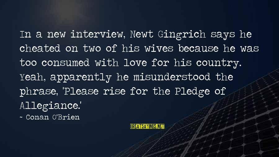 Consumed Love Sayings By Conan O'Brien: In a new interview, Newt Gingrich says he cheated on two of his wives because