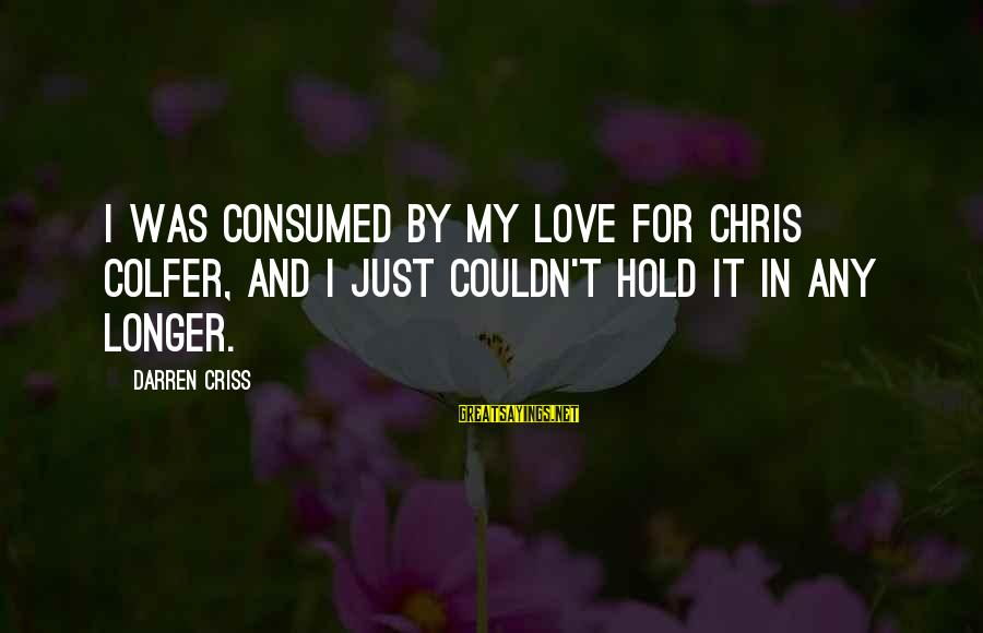 Consumed Love Sayings By Darren Criss: I was consumed by my love for Chris Colfer, and I just couldn't hold it