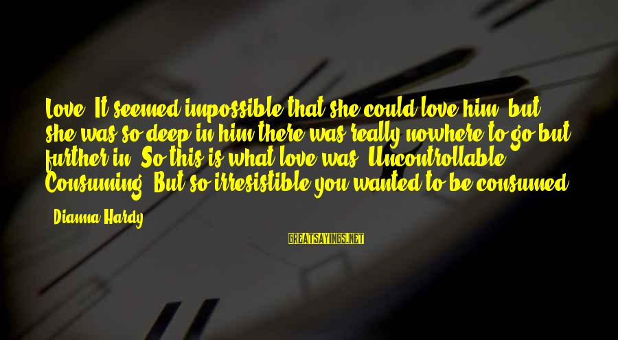 Consumed Love Sayings By Dianna Hardy: Love. It seemed impossible that she could love him, but she was so deep in
