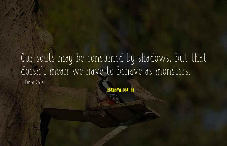 Consumed Love Sayings By Emm Cole: Our souls may be consumed by shadows, but that doesn't mean we have to behave