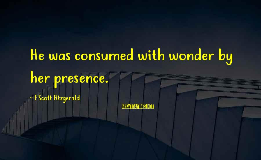 Consumed Love Sayings By F Scott Fitzgerald: He was consumed with wonder by her presence.