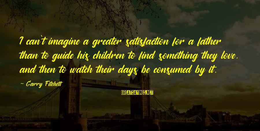 Consumed Love Sayings By Garry Fitchett: I can't imagine a greater satisfaction for a father than to guide his children to
