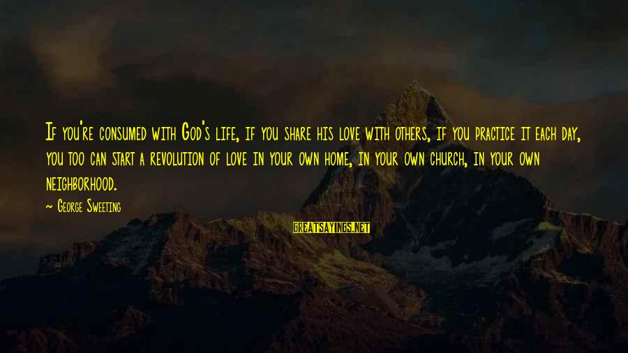 Consumed Love Sayings By George Sweeting: If you're consumed with God's life, if you share his love with others, if you