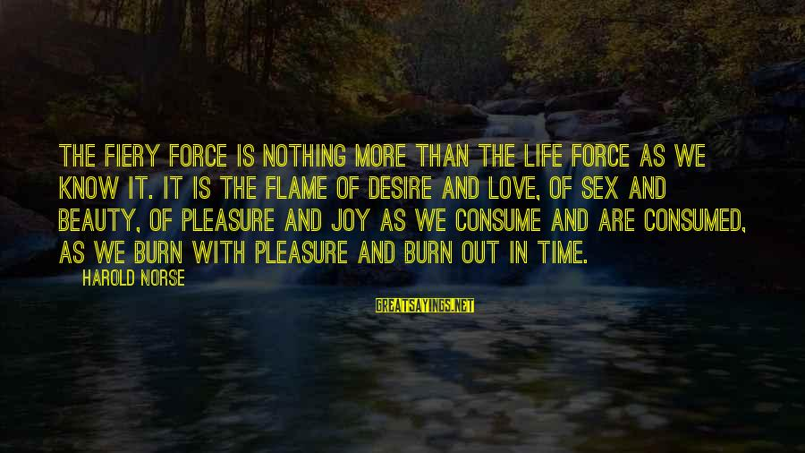 Consumed Love Sayings By Harold Norse: The fiery force is nothing more than the life force as we know it. It