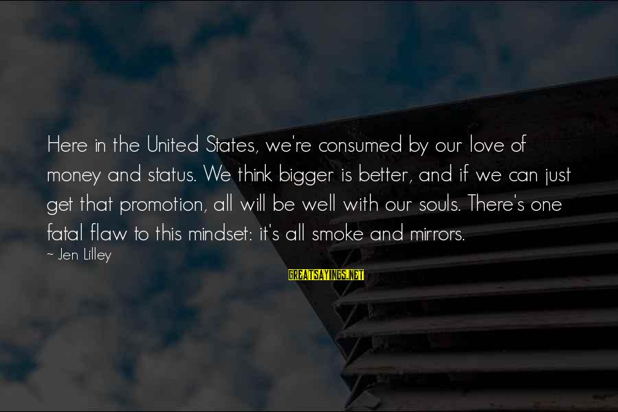 Consumed Love Sayings By Jen Lilley: Here in the United States, we're consumed by our love of money and status. We