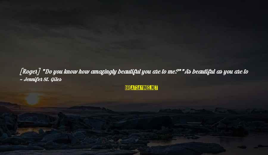 """Consumed Love Sayings By Jennifer St. Giles: [Roger] """"Do you know how amazingly beautiful you are to me?""""""""As beautiful as you are"""
