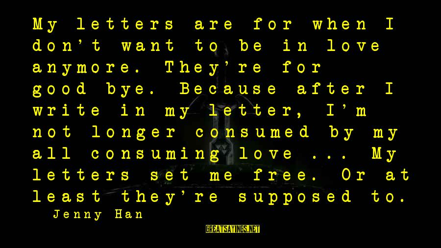 Consumed Love Sayings By Jenny Han: My letters are for when I don't want to be in love anymore. They're for