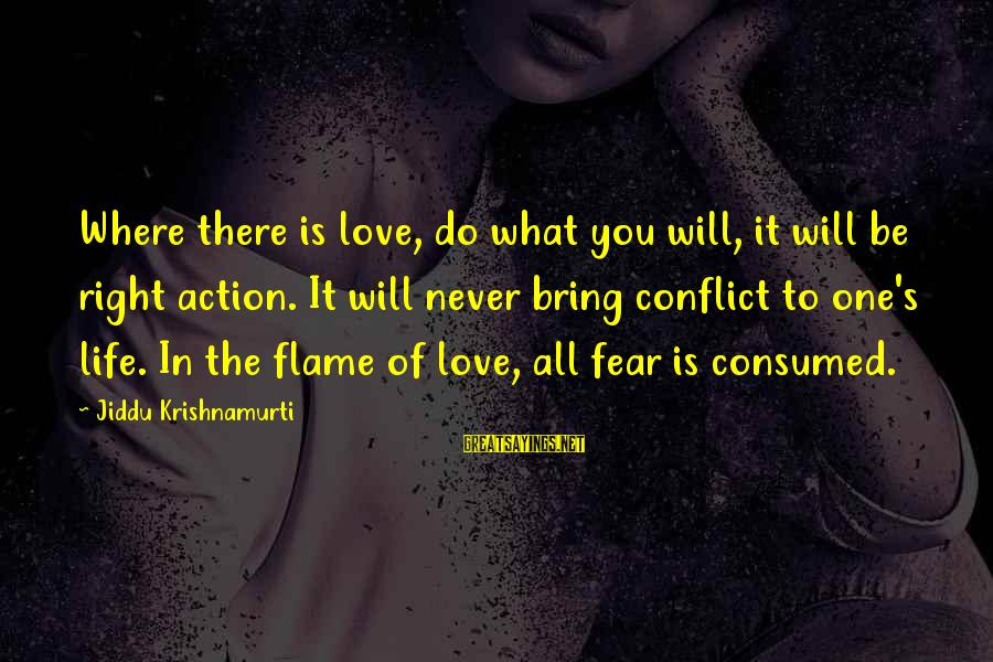 Consumed Love Sayings By Jiddu Krishnamurti: Where there is love, do what you will, it will be right action. It will