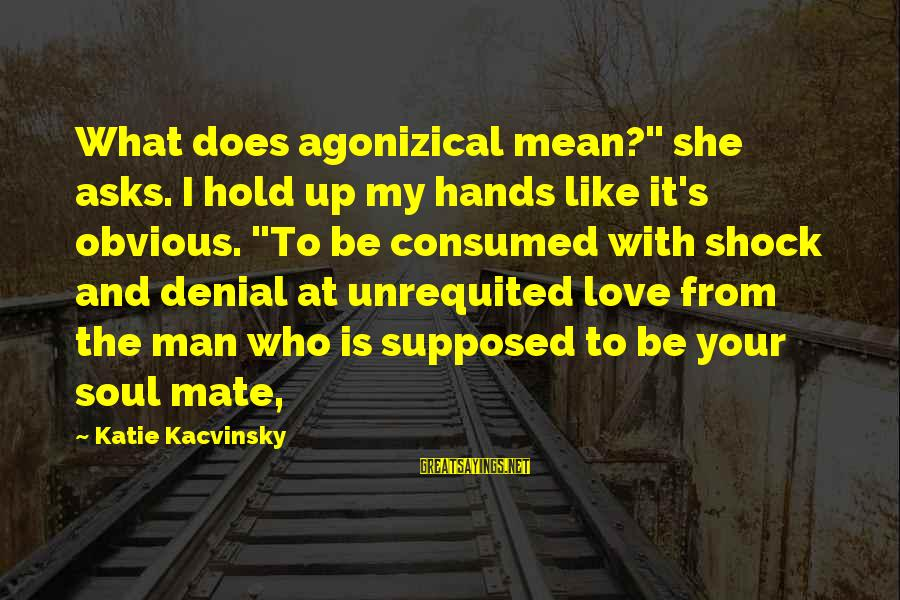 """Consumed Love Sayings By Katie Kacvinsky: What does agonizical mean?"""" she asks. I hold up my hands like it's obvious. """"To"""