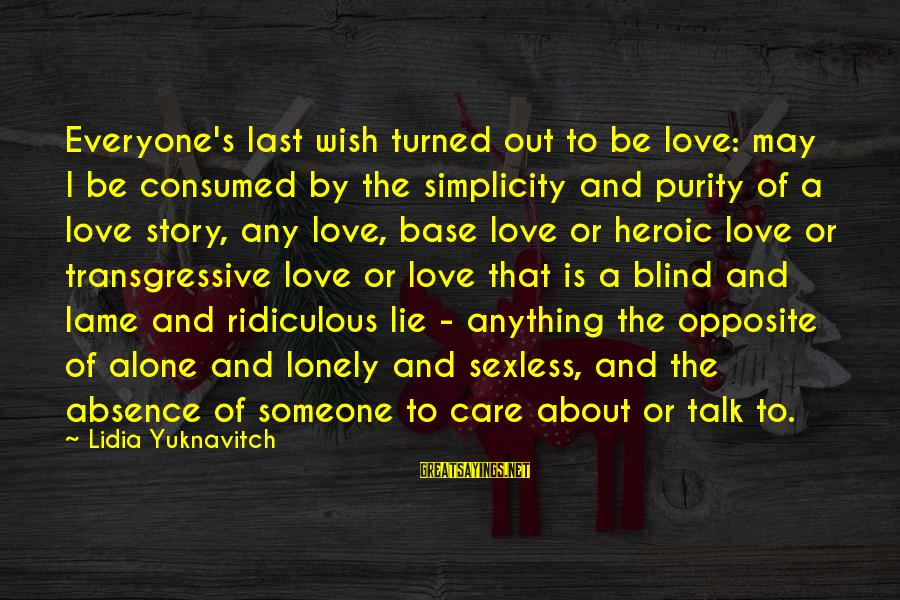 Consumed Love Sayings By Lidia Yuknavitch: Everyone's last wish turned out to be love: may I be consumed by the simplicity