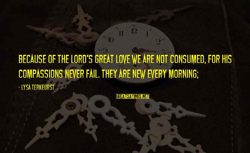 Consumed Love Sayings By Lysa TerKeurst: Because of the LORD's great love we are not consumed, for his compassions never fail.