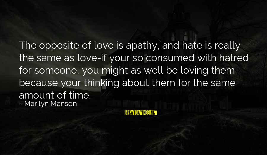 Consumed Love Sayings By Marilyn Manson: The opposite of love is apathy, and hate is really the same as love-if your