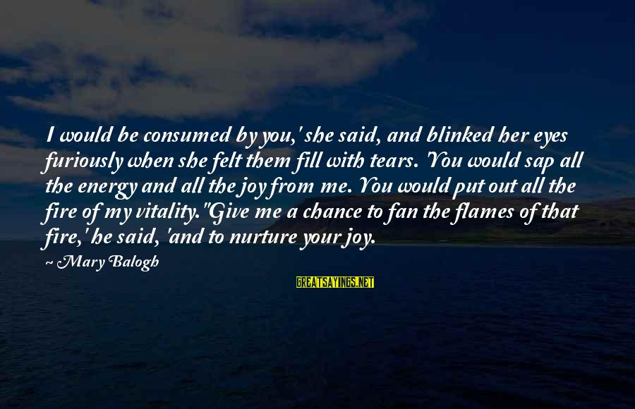 Consumed Love Sayings By Mary Balogh: I would be consumed by you,' she said, and blinked her eyes furiously when she