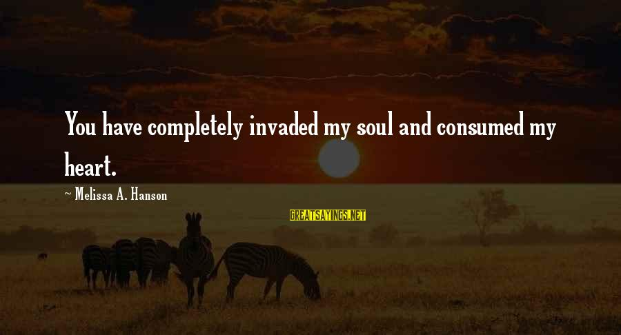 Consumed Love Sayings By Melissa A. Hanson: You have completely invaded my soul and consumed my heart.