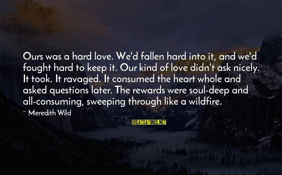 Consumed Love Sayings By Meredith Wild: Ours was a hard love. We'd fallen hard into it, and we'd fought hard to