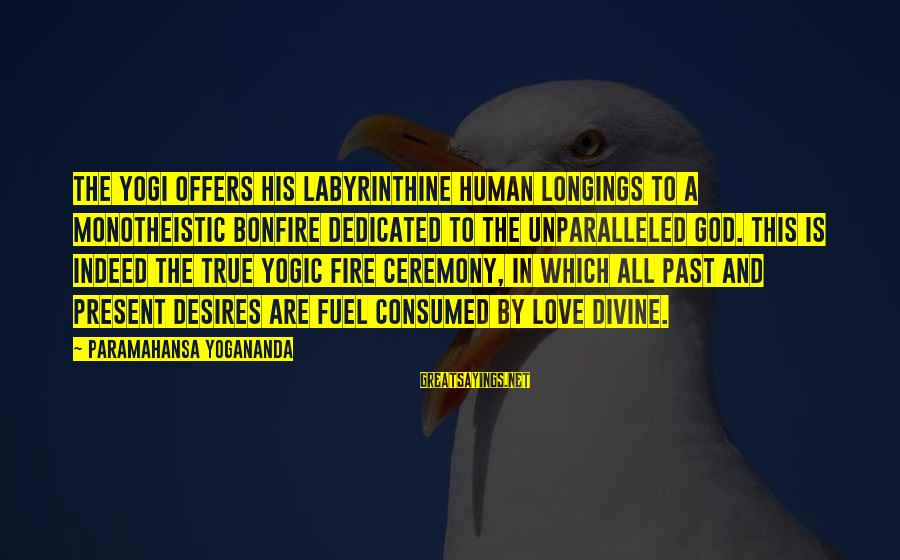 Consumed Love Sayings By Paramahansa Yogananda: The yogi offers his labyrinthine human longings to a monotheistic bonfire dedicated to the unparalleled