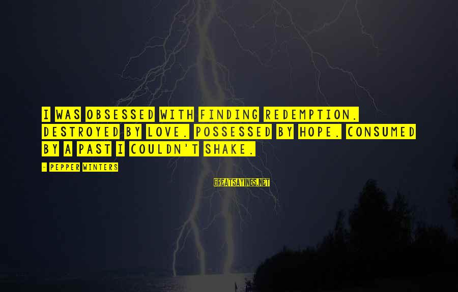 Consumed Love Sayings By Pepper Winters: I was obsessed with finding redemption. Destroyed by love. Possessed by hope. Consumed by a