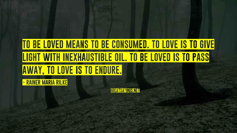 Consumed Love Sayings By Rainer Maria Rilke: To be loved means to be consumed. To love is to give light with inexhaustible