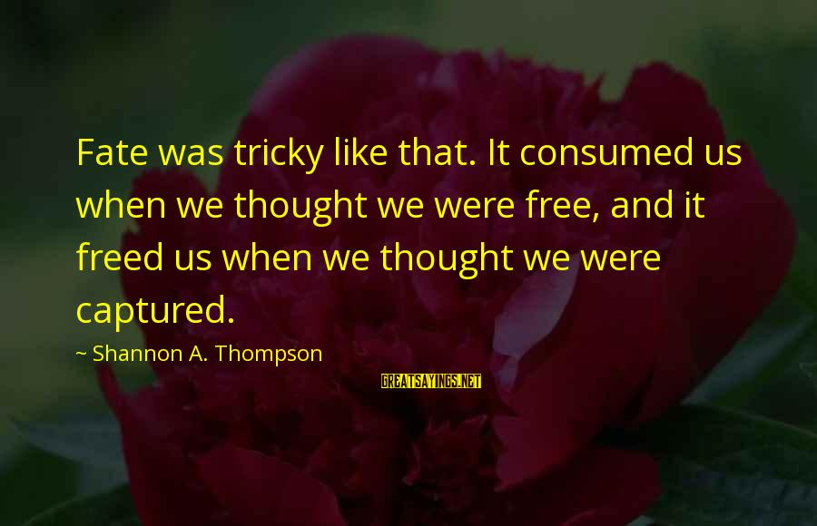 Consumed Love Sayings By Shannon A. Thompson: Fate was tricky like that. It consumed us when we thought we were free, and