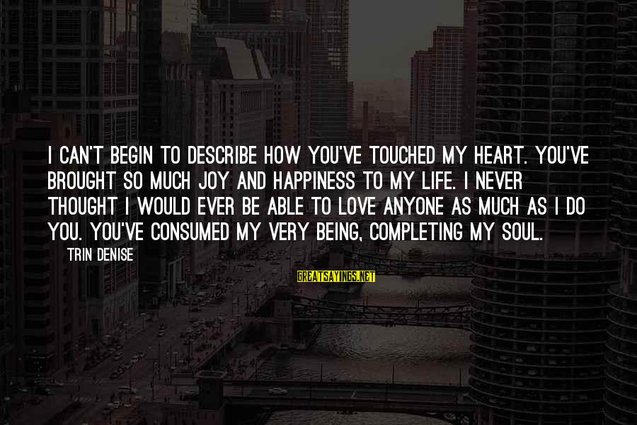 Consumed Love Sayings By Trin Denise: I can't begin to describe how you've touched my heart. You've brought so much joy