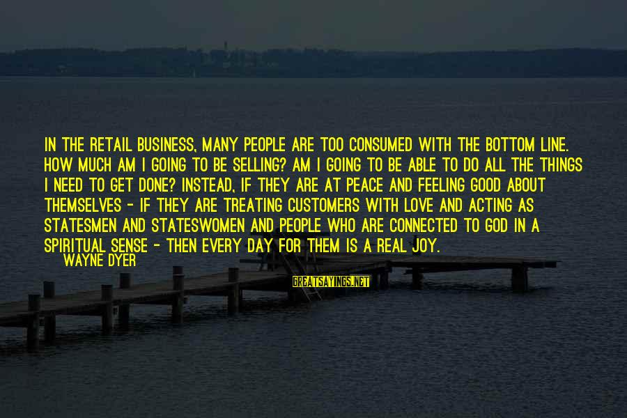 Consumed Love Sayings By Wayne Dyer: In the retail business, many people are too consumed with the bottom line. How much
