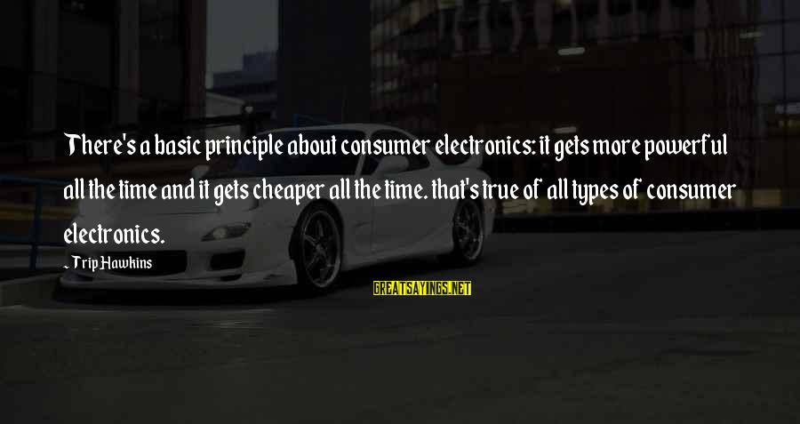 Consumer Electronics Sayings By Trip Hawkins: There's a basic principle about consumer electronics: it gets more powerful all the time and