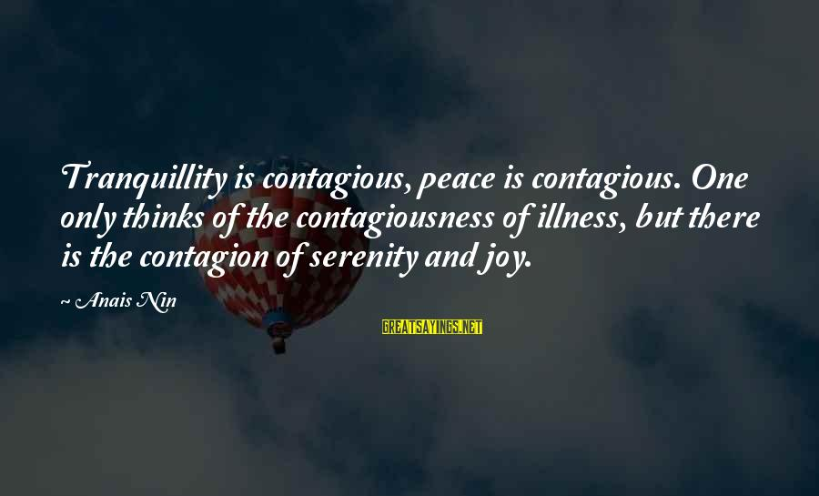 Contagious Happiness Sayings By Anais Nin: Tranquillity is contagious, peace is contagious. One only thinks of the contagiousness of illness, but