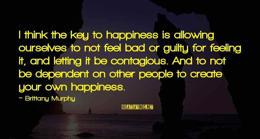 Contagious Happiness Sayings By Brittany Murphy: I think the key to happiness is allowing ourselves to not feel bad or guilty
