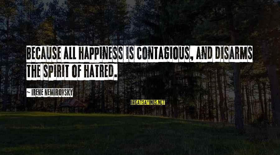 Contagious Happiness Sayings By Irene Nemirovsky: Because all happiness is contagious, and disarms the spirit of hatred.