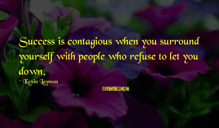 Contagious Happiness Sayings By Kevin Laymon: Success is contagious when you surround yourself with people who refuse to let you down.