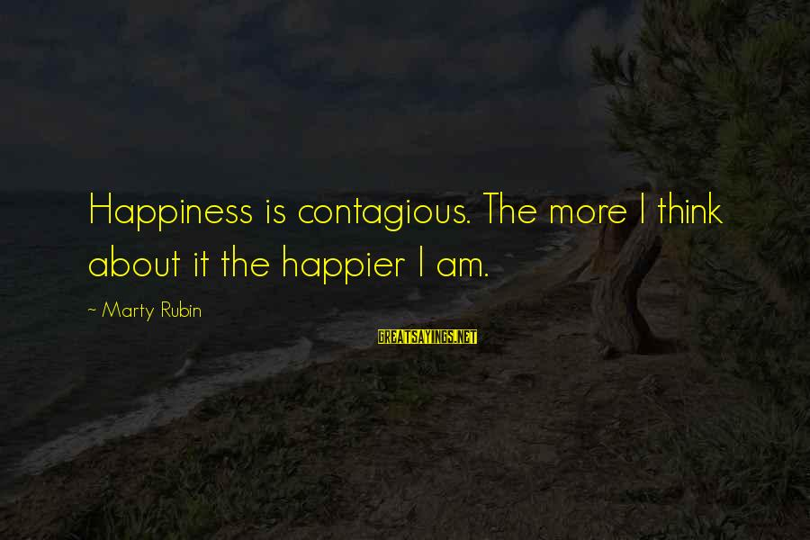 Contagious Happiness Sayings By Marty Rubin: Happiness is contagious. The more I think about it the happier I am.