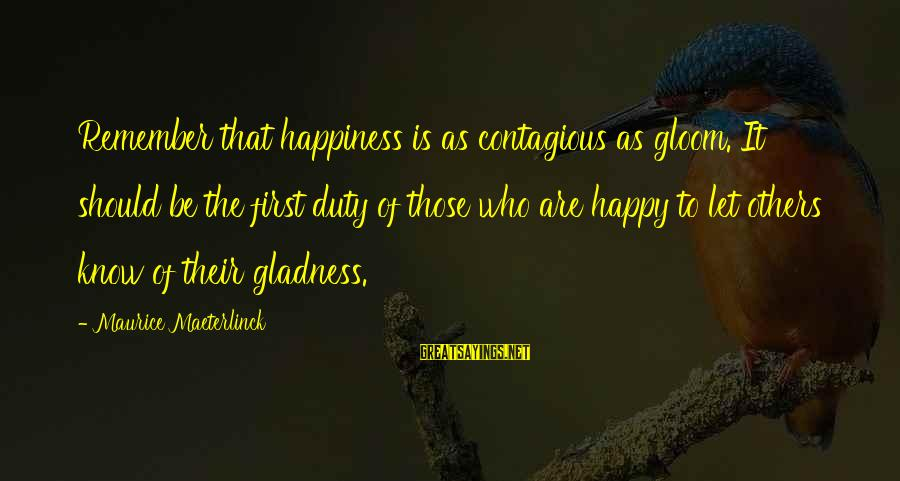 Contagious Happiness Sayings By Maurice Maeterlinck: Remember that happiness is as contagious as gloom. It should be the first duty of