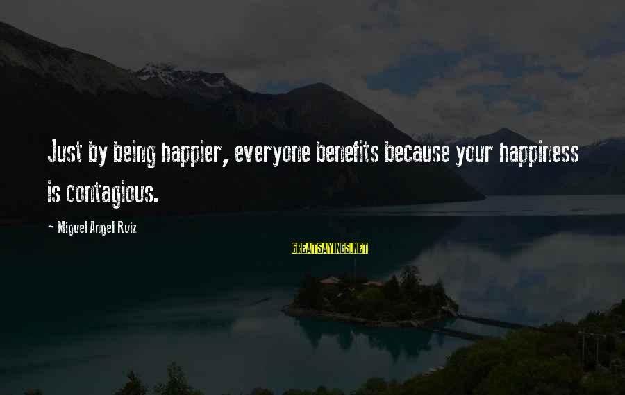 Contagious Happiness Sayings By Miguel Angel Ruiz: Just by being happier, everyone benefits because your happiness is contagious.