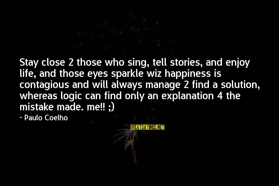 Contagious Happiness Sayings By Paulo Coelho: Stay close 2 those who sing, tell stories, and enjoy life, and those eyes sparkle