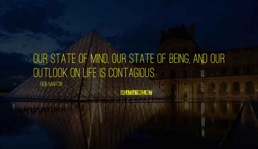 Contagious Happiness Sayings By Rob Martin: Our state of mind, our state of being, and our outlook on life is contagious.