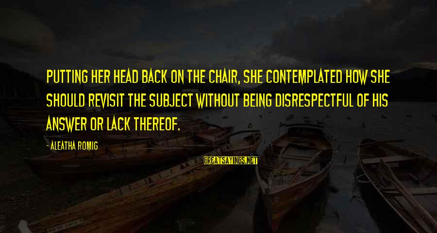 Contemplated Sayings By Aleatha Romig: Putting her head back on the chair, she contemplated how she should revisit the subject