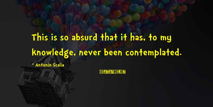 Contemplated Sayings By Antonin Scalia: This is so absurd that it has, to my knowledge, never been contemplated.