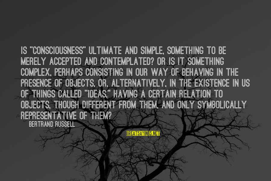 """Contemplated Sayings By Bertrand Russell: Is """"consciousness"""" ultimate and simple, something to be merely accepted and contemplated? Or is it"""