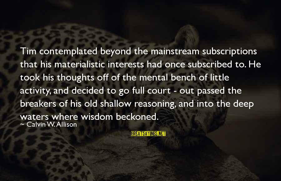 Contemplated Sayings By Calvin W. Allison: Tim contemplated beyond the mainstream subscriptions that his materialistic interests had once subscribed to. He