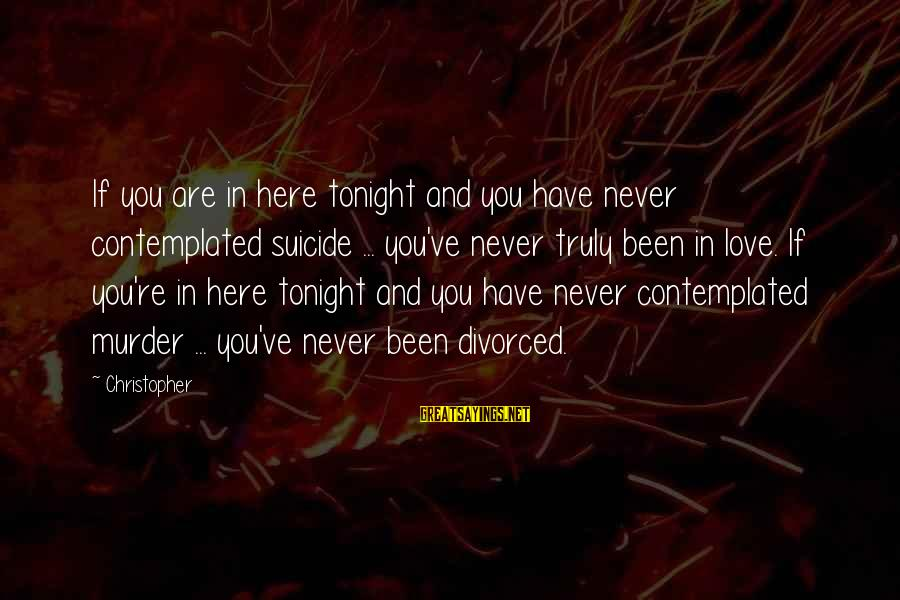 Contemplated Sayings By Christopher: If you are in here tonight and you have never contemplated suicide ... you've never