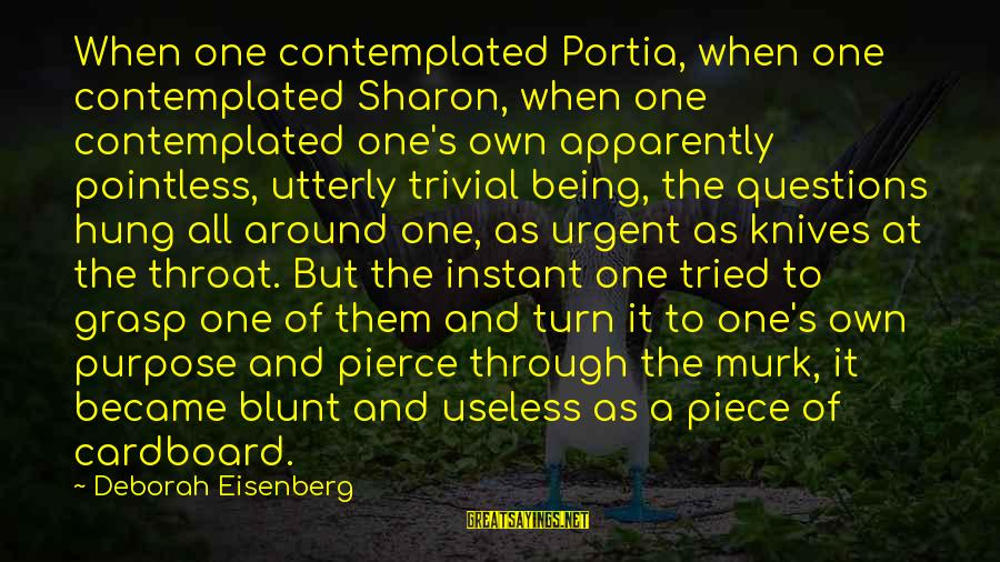Contemplated Sayings By Deborah Eisenberg: When one contemplated Portia, when one contemplated Sharon, when one contemplated one's own apparently pointless,