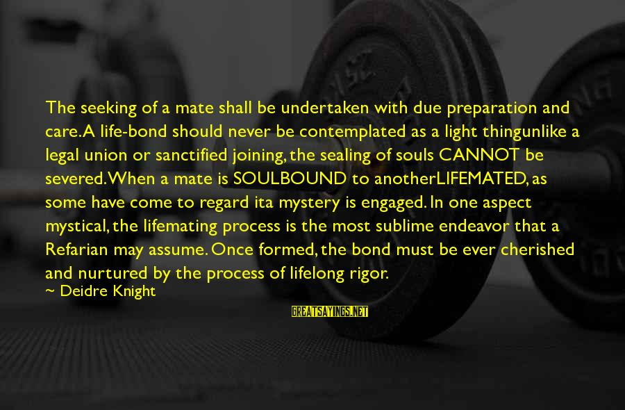 Contemplated Sayings By Deidre Knight: The seeking of a mate shall be undertaken with due preparation and care. A life-bond