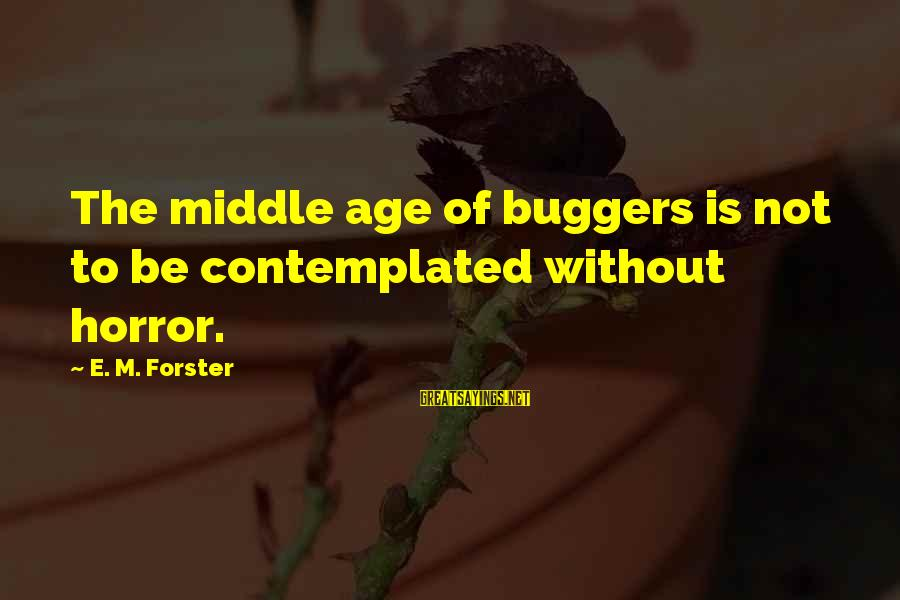 Contemplated Sayings By E. M. Forster: The middle age of buggers is not to be contemplated without horror.