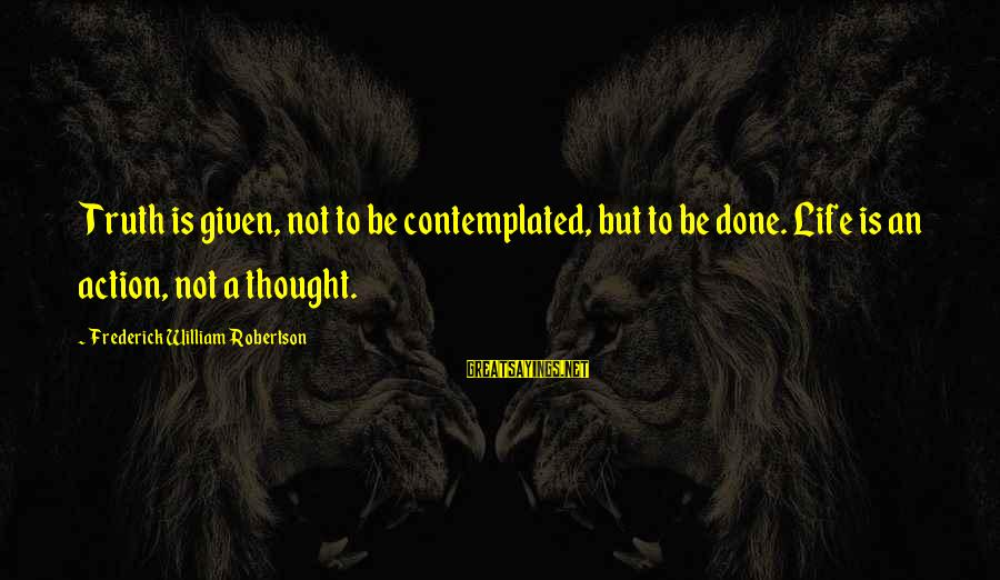 Contemplated Sayings By Frederick William Robertson: Truth is given, not to be contemplated, but to be done. Life is an action,