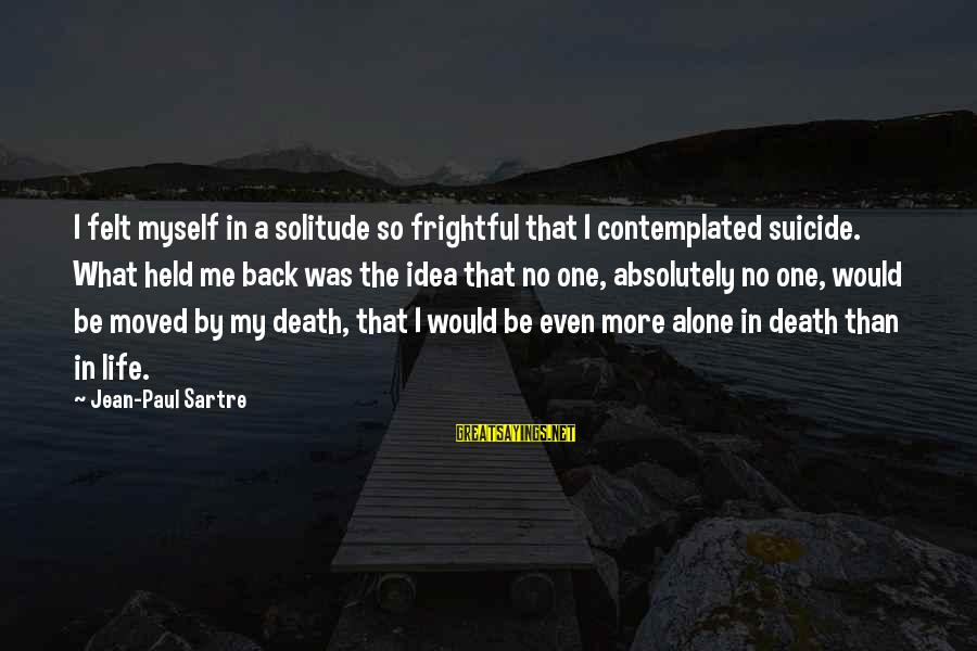 Contemplated Sayings By Jean-Paul Sartre: I felt myself in a solitude so frightful that I contemplated suicide. What held me