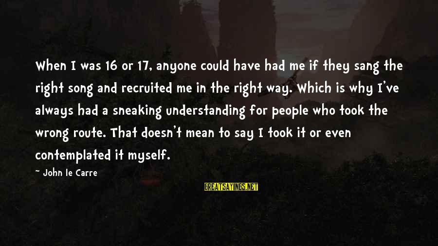 Contemplated Sayings By John Le Carre: When I was 16 or 17, anyone could have had me if they sang the
