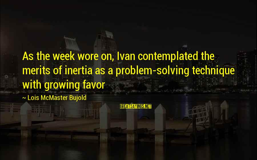 Contemplated Sayings By Lois McMaster Bujold: As the week wore on, Ivan contemplated the merits of inertia as a problem-solving technique